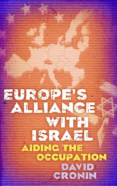 Europe's Alliance with Israel: Aiding the Occupation by David Cronin (Pluto Books, 2010)